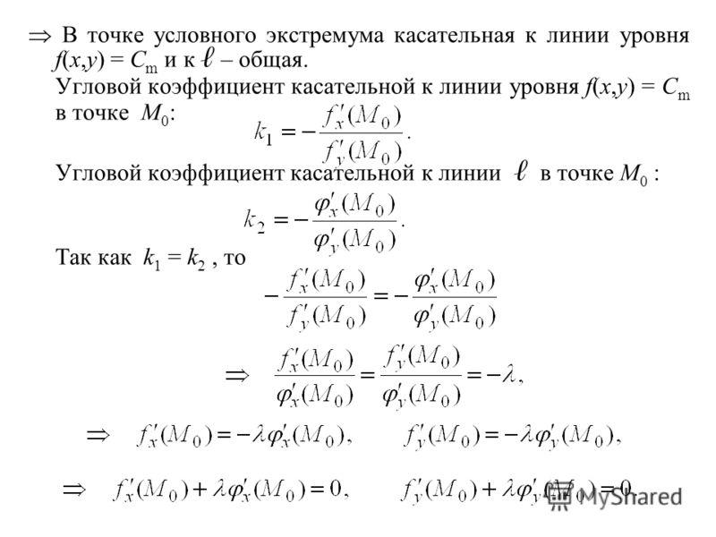 В точке условного экстремума касательная к линии уровня f(x,y) = C m и к – общая. Угловой коэффициент касательной к линии уровня f(x,y) = C m в точке M 0 : Угловой коэффициент касательной к линии в точке M 0 : Так как k 1 = k 2, то