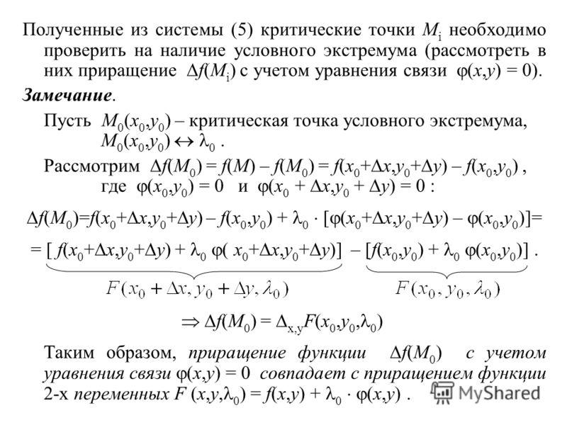Полученные из системы (5) критические точки M i необходимо проверить на наличие условного экстремума (рассмотреть в них приращение f(M i ) с учетом уравнения связи (x,y) = 0). Замечание. Пусть M 0 (x 0,y 0 ) – критическая точка условного экстремума,