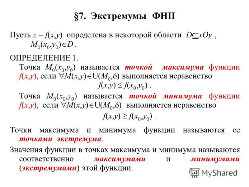 §7. Экстремумы ФНП Пусть z = f(x,y) определена в некоторой области D xOy, M 0 (x 0,y 0 ) D. ОПРЕДЕЛЕНИЕ 1. Точка M 0 (x 0,y 0 ) называется точкой максимума функции f(x,y), если M(x,y) U(M 0, ) выполняется неравенство f(x,y) f(x 0,y 0 ). Точка M 0 (x