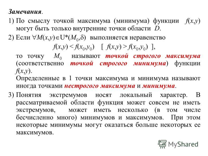 Замечания. 1)По смыслу точкой максимума (минимума) функции f(x,y) могут быть только внутренние точки области D. 2) Если M(x,y) U*(M 0, ) выполняется неравенство f(x,y) < f(x 0,y 0 ) [ f(x,y) > f(x 0,y 0 ) ], то точку M 0 называют точкой строгого макс