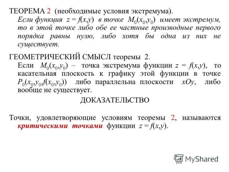 ТЕОРЕМА 2 (необходимые условия экстремума). Если функция z = f(x,y) в точке M 0 (x 0,y 0 ) имеет экстремум, то в этой точке либо обе ее частные производные первого порядка равны нулю, либо хотя бы одна из них не существует. ГЕОМЕТРИЧЕСКИЙ СМЫСЛ теоре
