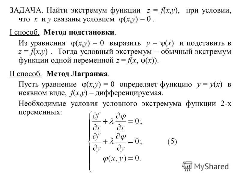 ЗАДАЧА. Найти экстремум функции z = f(x,y), при условии, что x и y связаны условием (x,y) = 0. I способ. Метод подстановки. Из уравнения (x,y) = 0 выразить y = (x) и подставить в z = f(x,y). Тогда условный экстремум – обычный экстремум функции одной