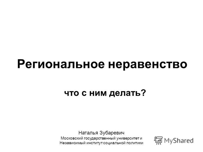 Региональное неравенство что с ним делать? Наталья Зубаревич Московский государственный университет и Независимый институт социальной политики