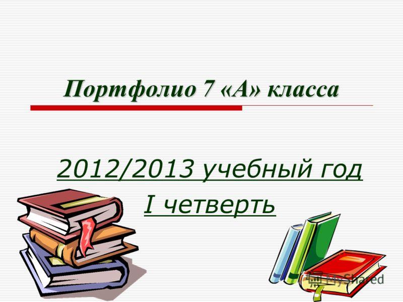 Портфолио 7 «А» класса 2012/2013 учебный год I четверть