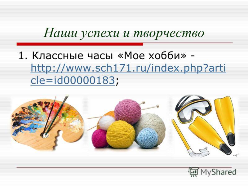 Наши успехи и творчество 1. Классные часы «Мое хобби» - http://www.sch171.ru/index.php?arti cle=id00000183; http://www.sch171.ru/index.php?arti cle=id00000183