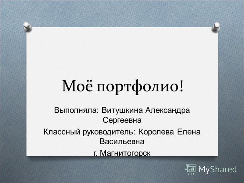 Моё портфолио! Выполняла : Витушкина Александра Сергеевна Классный руководитель : Королева Елена Васильевна г. Магнитогорск