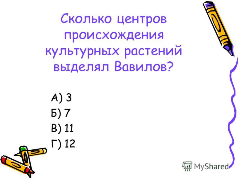Сколько центров происхождения культурных растений выделял Вавилов? А) 3 Б) 7 В) 11 Г) 12