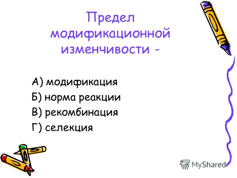 Предел модификационной изменчивости - А) модификация Б) норма реакции В) рекомбинация Г) селекция