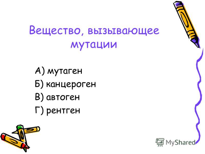 Вещество, вызывающее мутации А) мутаген Б) канцероген В) автоген Г) рентген