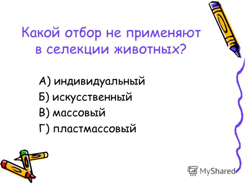 Какой отбор не применяют в селекции животных? А) индивидуальный Б) искусственный В) массовый Г) пластмассовый