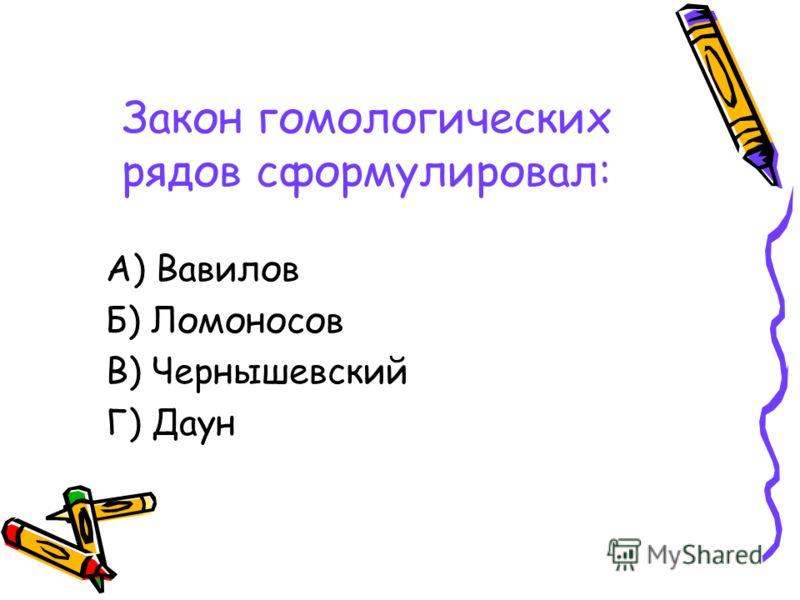 Закон гомологических рядов сформулировал: А) Вавилов Б) Ломоносов В) Чернышевский Г) Даун