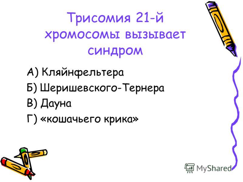 Трисомия 21-й хромосомы вызывает синдром А) Кляйнфельтера Б) Шеришевского-Тернера В) Дауна Г) «кошачьего крика»
