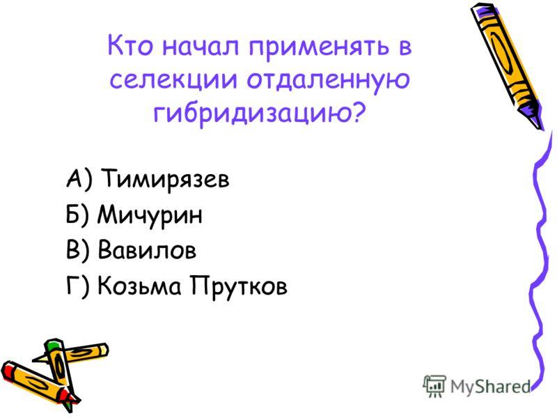 Кто начал применять в селекции отдаленную гибридизацию? А) Тимирязев Б) Мичурин В) Вавилов Г) Козьма Прутков