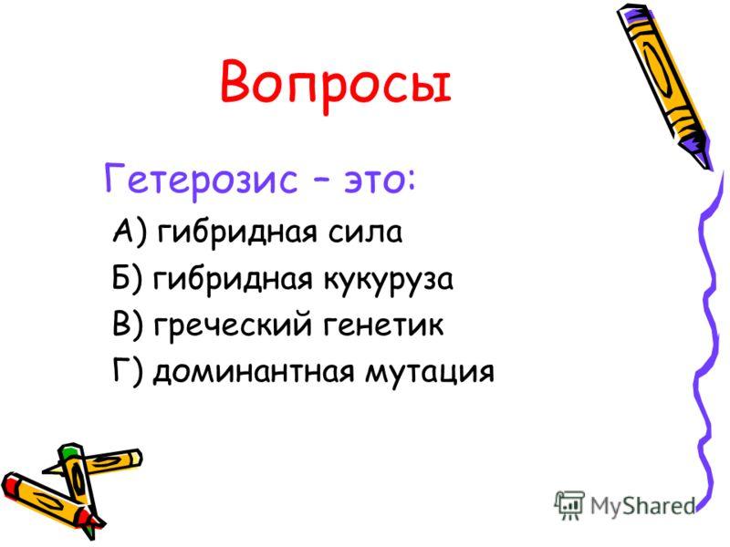 Вопросы Гетерозис – это: А) гибридная сила Б) гибридная кукуруза В) греческий генетик Г) доминантная мутация