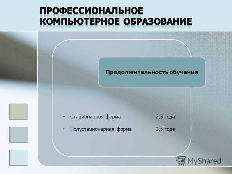 Продолжительность обучения Стационарная форма2,5 года Полустационарная форма2,5 года