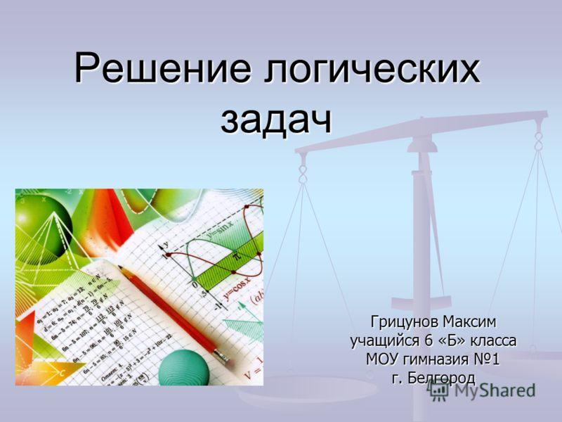 Решение логических задач Грицунов Максим учащийся 6 «Б» класса МОУ гимназия 1 г. Белгород
