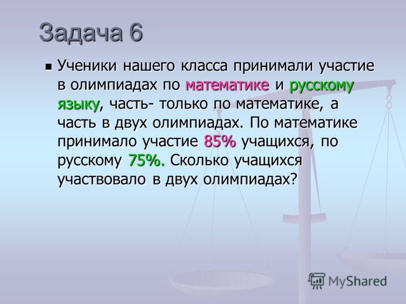 Задача 6 Ученики нашего класса принимали участие в олимпиадах по математике и русскому языку, часть- только по математике, а часть в двух олимпиадах. По математике принимало участие 85% учащихся, по русскому 75%. Сколько учащихся участвовало в двух о