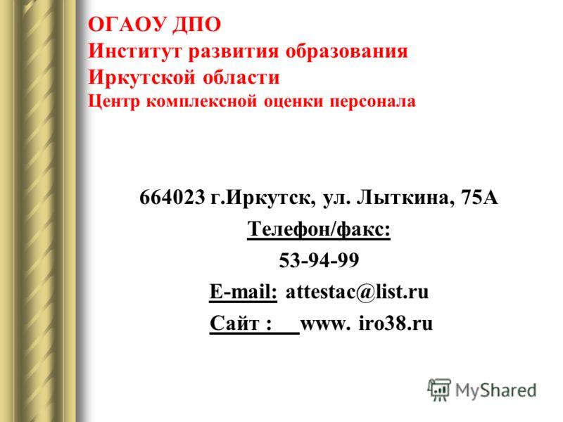 ОГАОУ ДПО Институт развития образования Иркутской области Центр комплексной оценки персонала 664023 г.Иркутск, ул. Лыткина, 75А Телефон/факс: 53-94-99 E-mail: attestac@list.ru Сайт : www. iro38.ru