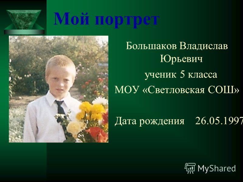 Мой портрет Большаков Владислав Юрьевич ученик 5 класса МОУ «Светловская СОШ» Дата рождения 26.05.1997