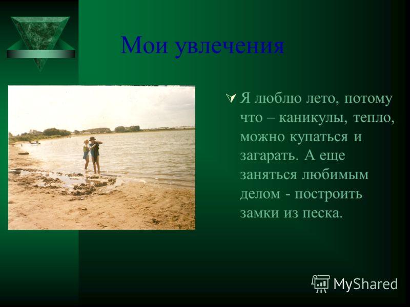 Мои увлечения Я люблю лето, потому что – каникулы, тепло, можно купаться и загарать. А еще заняться любимым делом - построить замки из песка.