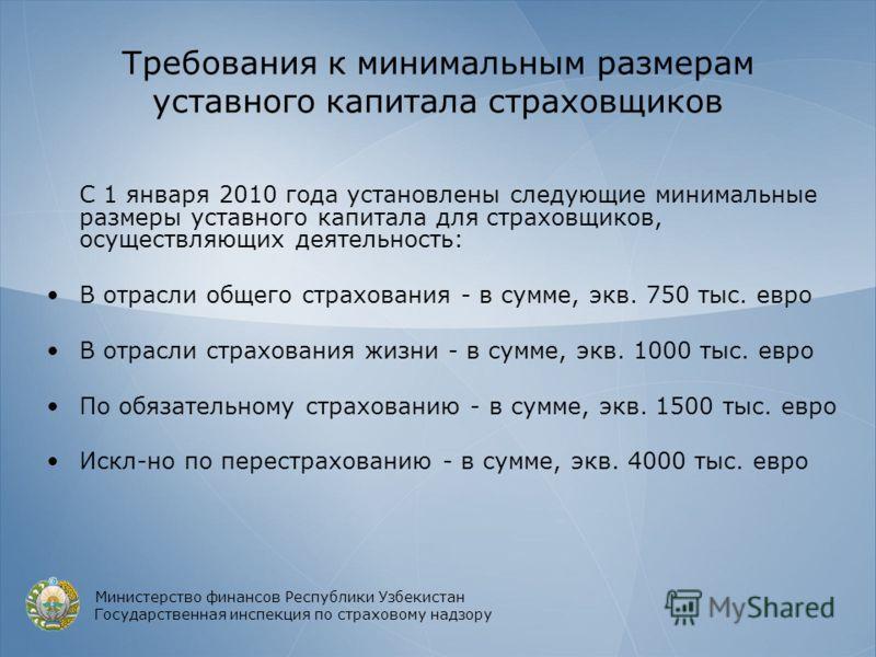Требования к минимальным размерам уставного капитала страховщиков С 1 января 2010 года установлены следующие минимальные размеры уставного капитала для страховщиков, осуществляющих деятельность: В отрасли общего страхования - в сумме, экв. 750 тыс. е