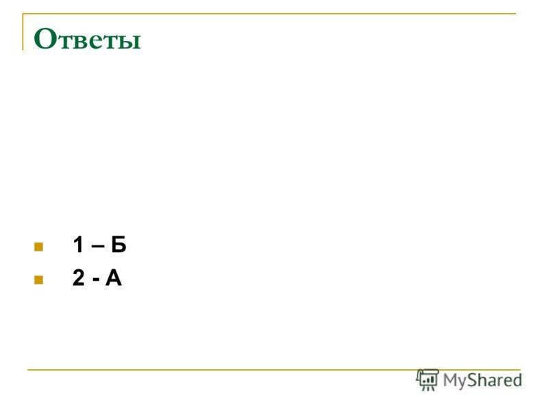 Ответы 1 – Б 2 - А