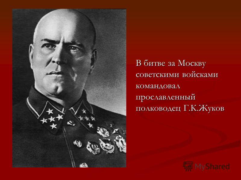 В битве за Москву советскими войсками командовал прославленный полководец Г.К.Жуков