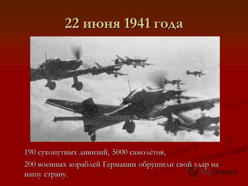 22 июня 1941 года 190 сухопутных дивизий, 5000 самолётов, 200 военных кораблей Германии обрушили свой удар на нашу страну.