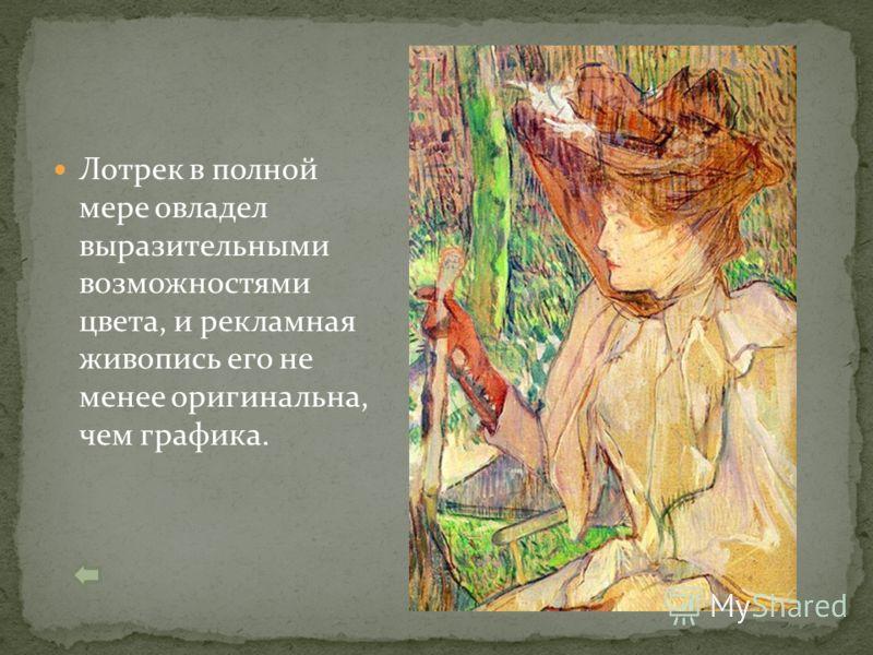 Лотрек в полной мере овладел выразительными возможностями цвета, и рекламная живопись его не менее оригинальна, чем графика.