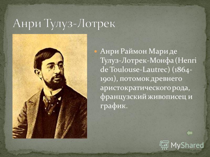 Анри Раймон Мари де Тулуз-Лотрек-Монфа (Henri de Toulouse-Lautrec) (1864- 1901), потомок древнего аристократического рода, французский живописец и график.