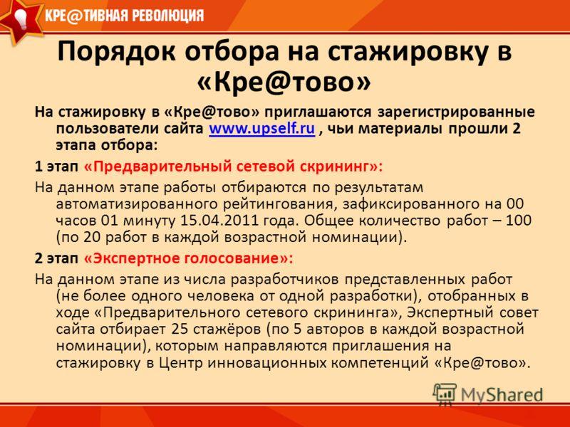 Порядок отбора на стажировку в «Кре@тово» На стажировку в «Кре@тово» приглашаются зарегистрированные пользователи сайта www.upself.ru, чьи материалы прошли 2 этапа отбора:www.upself.ru 1 этап «Предварительный сетевой скрининг»: На данном этапе работы