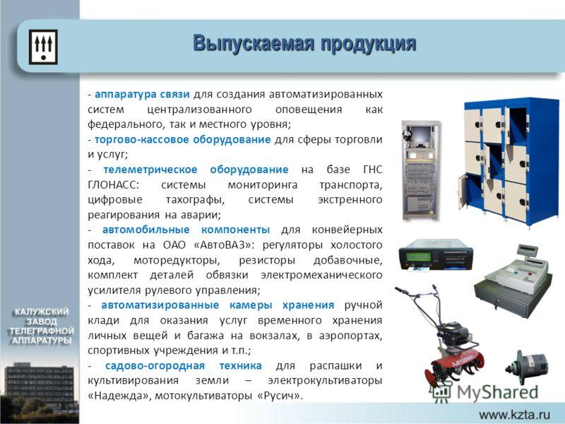 Выпускаемая продукция - аппаратура связи для создания автоматизированных систем централизованного оповещения как федерального, так и местного уровня; - торгово-кассовое оборудование для сферы торговли и услуг; - телеметрическое оборудование на базе Г