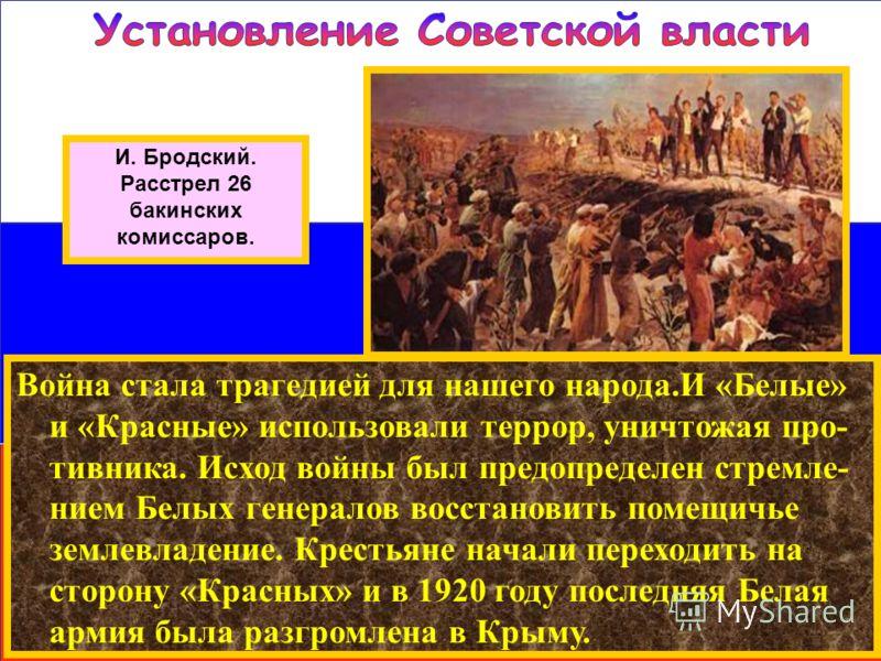 И. Бродский. Расстрел 26 бакинских комиссаров. Война стала трагедией для нашего народа.И «Белые» и «Красные» использовали террор, уничтожая про- тивника. Исход войны был предопределен стремле- нием Белых генералов восстановить помещичье землевладение
