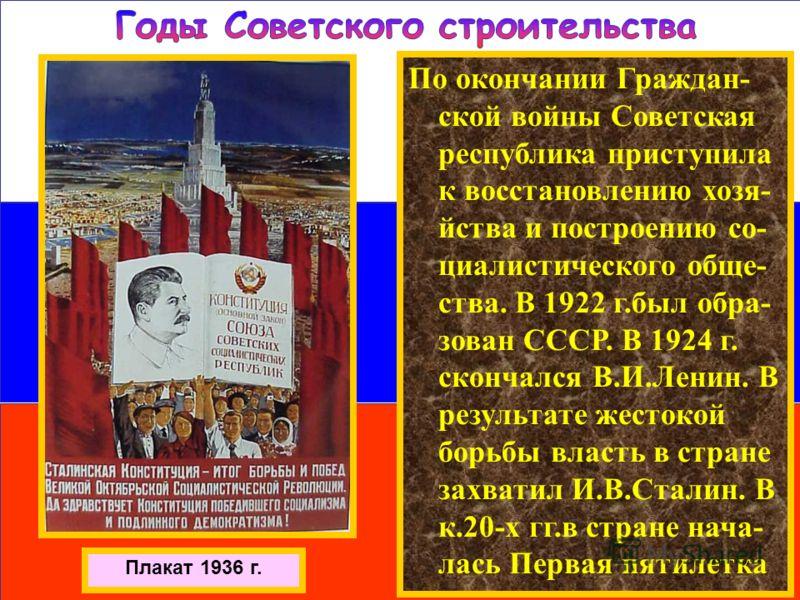 Плакат 1936 г. По окончании Граждан- ской войны Советская республика приступила к восстановлению хозя- йства и построению со- циалистического обще- ства. В 1922 г.был обра- зован СССР. В 1924 г. скончался В.И.Ленин. В результате жестокой борьбы власт