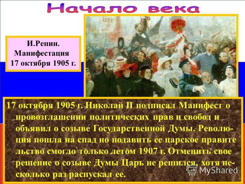 И.Репин. Манифестация 17 октября 1905 г. 17 октября 1905 г. Николай II подписал Манифест о провозглашении политических прав и свобод и объявил о созыве Государственной Думы. Револю- ция пошла на спад но подавить ее царское правите льство смогло тольк