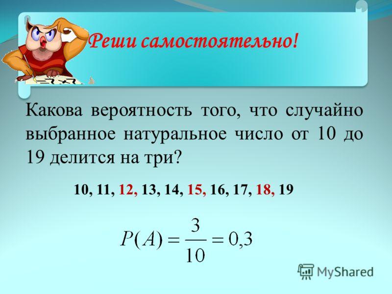 Какова вероятность того, что случайно выбранное натуральное число от 10 до 19 делится на три? 10, 11, 12, 13, 14, 15, 16, 17, 18, 19 Реши самостоятельно!