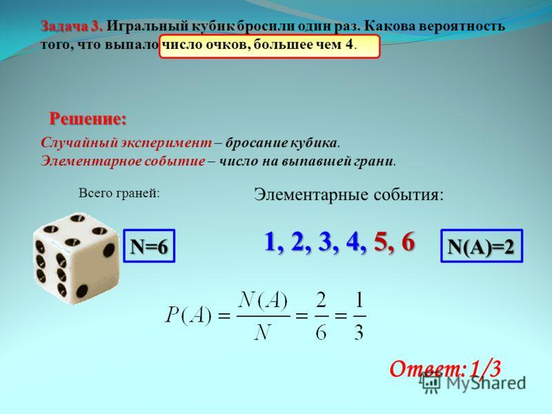 Решение: Случайный эксперимент – бросание кубика. Элементарное событие – число на выпавшей грани. Всего граней: N=6 Элементарные события: 1, 2, 3, 4, 5, 6 N(A)=2 Ответ:1/3 Задача 3. Задача 3. Игральный кубик бросили один раз. Какова вероятность того,