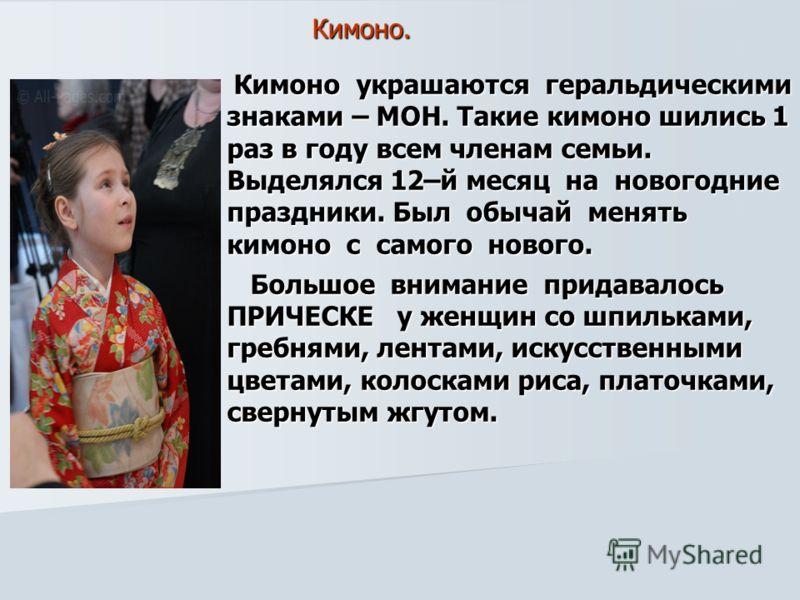 Кимоно. Кимоно украшаются геральдическими знаками – МОН. Такие кимоно шились 1 раз в году всем членам семьи. Выделялся 12–й месяц на новогодние праздники. Был обычай менять кимоно с самого нового. Кимоно украшаются геральдическими знаками – МОН. Таки
