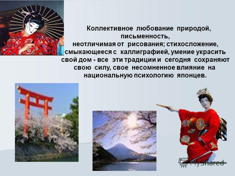 Коллективное любование природой, письменность, неотличимая от рисования; стихосложение, смыкающееся с каллиграфией, умение украсить свой дом - все эти традиции и сегодня сохраняют свою силу, свое несомненное влияние на национальную психологию японцев