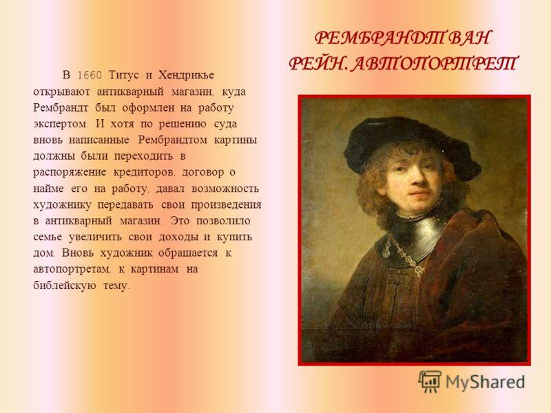 РЕМБРАНДТ ВАН РЕЙН. АВТОПОРТРЕТ В 1660 Титус и Хендрикье открывают антикварный магазин, куда Рембрандт был оформлен на работу экспертом. И хотя по решению суда вновь написанные Рембрандтом картины должны были переходить в распоряжение кредиторов, дог