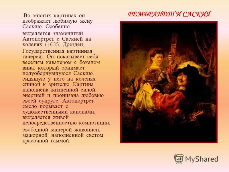 Во многих картинах он изображает любимую жену Саскию. Особенно выделяется знаменитый Автопортрет с Саскией на коленях (1635, Дрезден, Государственная картинная галерея ). Он показывает себя веселым кавалером с бокалом вина, который обнимает полуоберн