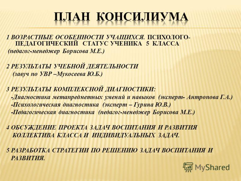 1 ВОЗРАСТНЫЕ ОСОБЕННОСТИ УЧАЩИХСЯ. ПСИХОЛОГО- ПЕДАГОГИЧЕСКИЙ СТАТУС УЧЕНИКА 5 КЛАССА (педагог-менеджер Борисова М.Е.) 2 РЕЗУЛЬТАТЫ УЧЕБНОЙ ДЕЯТЕЛЬНОСТИ (завуч по УВР –Мукосеева Ю.Б.) 3 РЕЗУЛЬТАТЫ КОМПЛЕКСНОЙ ДИАГНОСТИКИ: -Диагностика метапредметных у