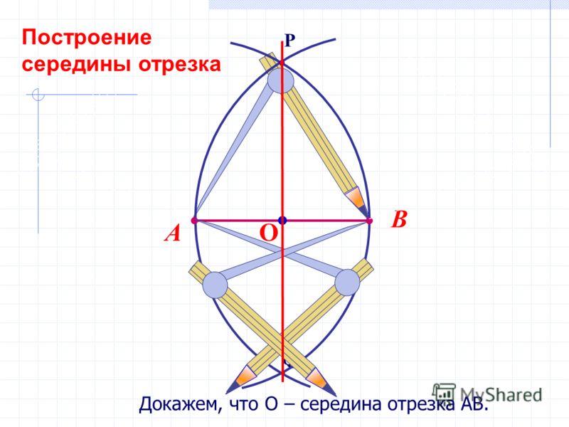 Докажем, что О – середина отрезка АВ. Q P В А О Построение середины отрезка
