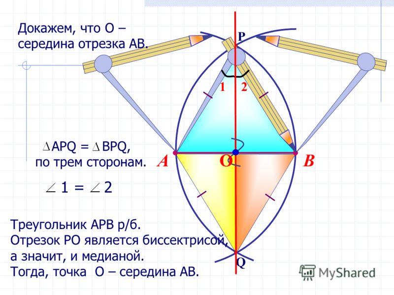Q P ВА АРQ = BPQ, по трем сторонам. 12 1 = 2 Треугольник АРВ р/б. Отрезок РО является биссектрисой, а значит, и медианой. Тогда, точка О – середина АВ. О Докажем, что О – середина отрезка АВ.