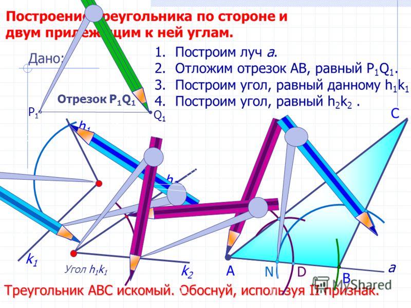D С Построение треугольника по стороне и двум прилежащим к ней углам. Угол h 1 k 1 h2h2 1.Построим луч а. 2.Отложим отрезок АВ, равный P 1 Q 1. 3.Построим угол, равный данному h 1 k 1. 4.Построим угол, равный h 2 k 2. В А Треугольник АВС искомый. Обо