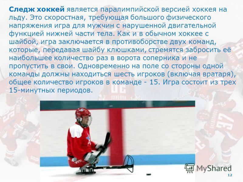 12 Следж хоккей является паралимпийской версией хоккея на льду. Это скоростная, требующая большого физического напряжения игра для мужчин с нарушенной двигательной функцией нижней части тела. Как и в обычном хоккее с шайбой, игра заключается в против