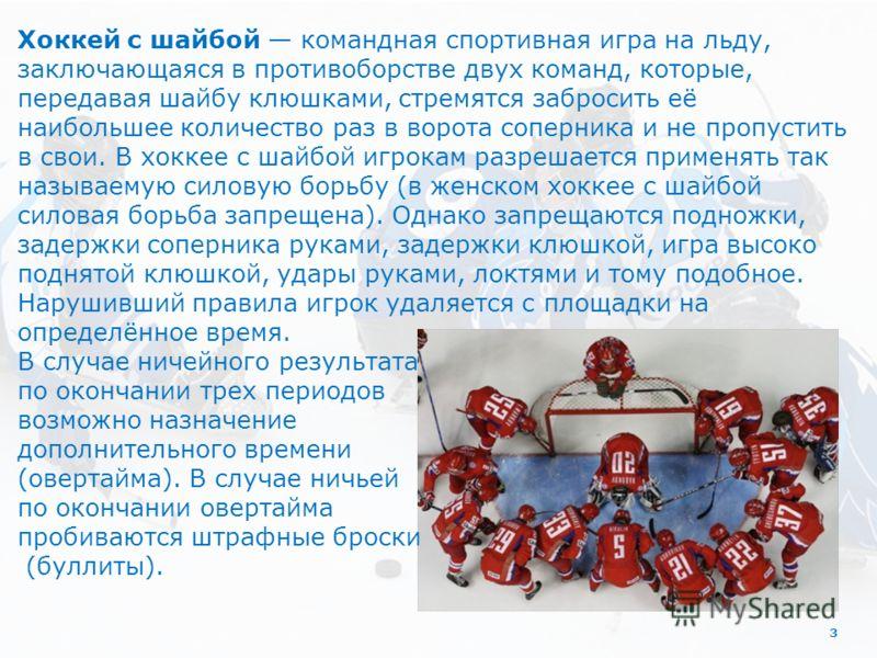 3 Хоккей с шайбой командная спортивная игра на льду, заключающаяся в противоборстве двух команд, которые, передавая шайбу клюшками, стремятся забросить её наибольшее количество раз в ворота соперника и не пропустить в свои. В хоккее с шайбой игрокам