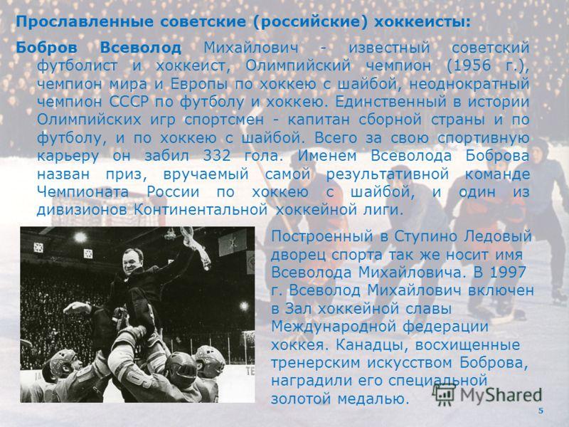 5 Прославленные советские (российские) хоккеисты: Бобров Всеволод Михайлович - известный советский футболист и хоккеист, Олимпийский чемпион (1956 г.), чемпион мира и Европы по хоккею с шайбой, неоднократный чемпион СССР по футболу и хоккею. Единстве