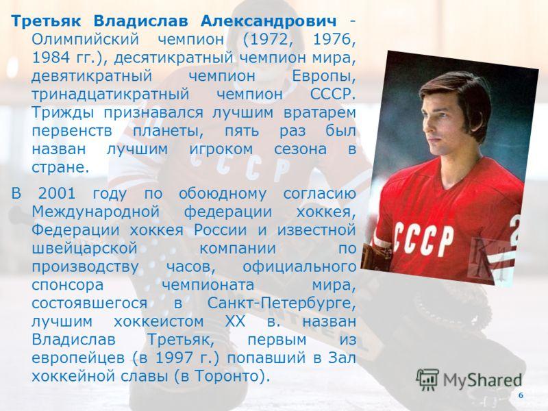 6 Третьяк Владислав Александрович - Олимпийский чемпион (1972, 1976, 1984 гг.), десятикратный чемпион мира, девятикратный чемпион Европы, тринадцатикратный чемпион СССР. Трижды признавался лучшим вратарем первенств планеты, пять раз был назван лучшим