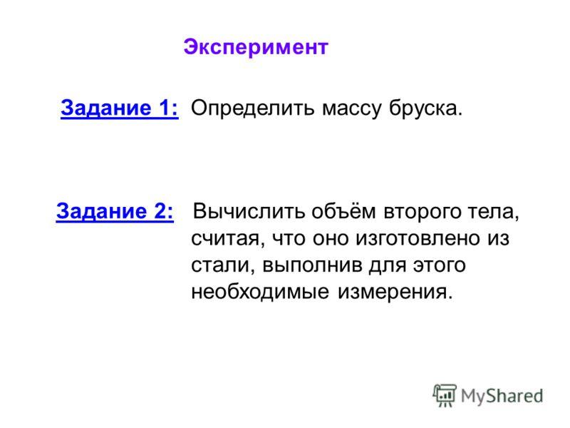 Эксперимент Задание 1: Определить массу бруска. Задание 2: Вычислить объём второго тела, считая, что оно изготовлено из стали, выполнив для этого необходимые измерения.